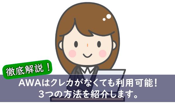 【調査】AWAはクレカがないと登録不可?困ったときの代替登録方法はコレ!